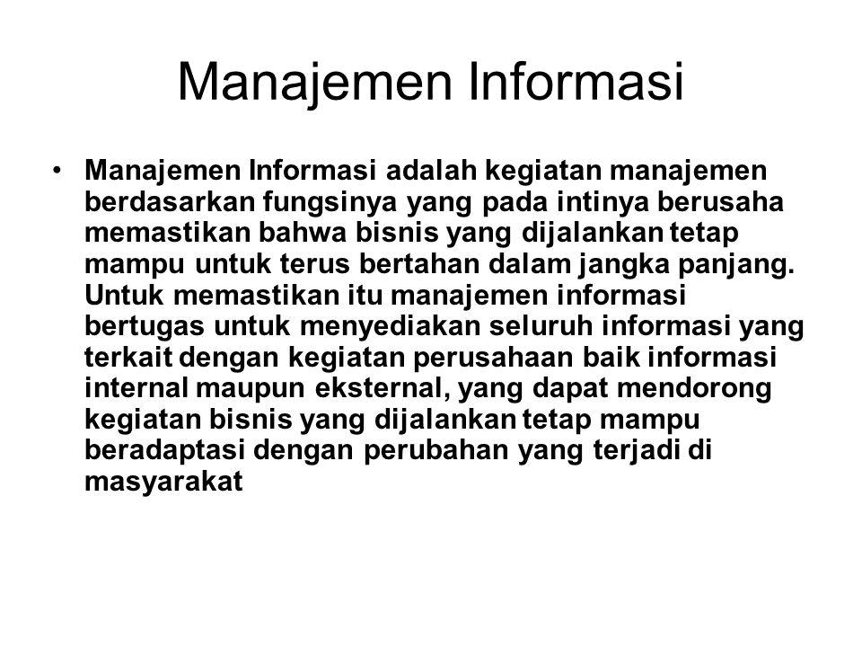 Manajemen Informasi •Manajemen Informasi adalah kegiatan manajemen berdasarkan fungsinya yang pada intinya berusaha memastikan bahwa bisnis yang dijalankan tetap mampu untuk terus bertahan dalam jangka panjang.