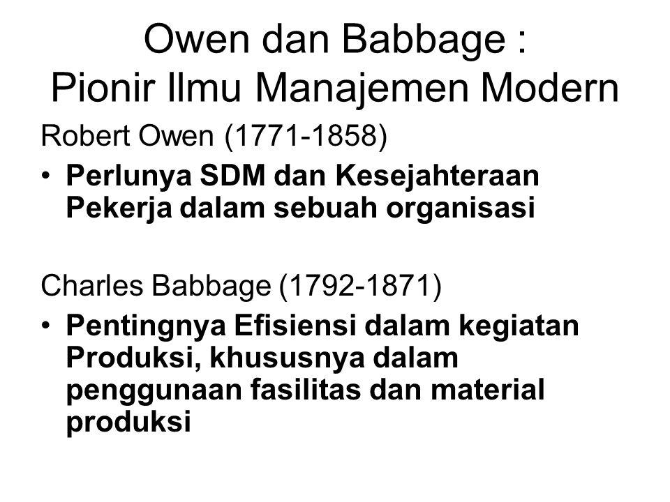 Owen dan Babbage : Pionir Ilmu Manajemen Modern Robert Owen (1771-1858) •Perlunya SDM dan Kesejahteraan Pekerja dalam sebuah organisasi Charles Babbage (1792-1871) •Pentingnya Efisiensi dalam kegiatan Produksi, khususnya dalam penggunaan fasilitas dan material produksi
