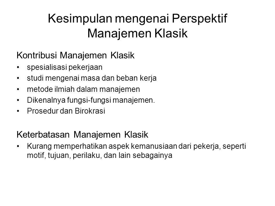 Kesimpulan mengenai Perspektif Manajemen Klasik Kontribusi Manajemen Klasik •spesialisasi pekerjaan •studi mengenai masa dan beban kerja •metode ilmiah dalam manajemen •Dikenalnya fungsi-fungsi manajemen.