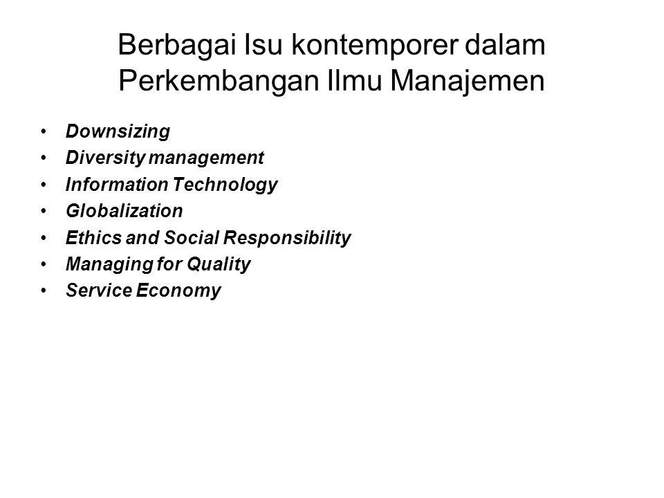 Berbagai Isu kontemporer dalam Perkembangan Ilmu Manajemen •Downsizing •Diversity management •Information Technology •Globalization •Ethics and Social Responsibility •Managing for Quality •Service Economy