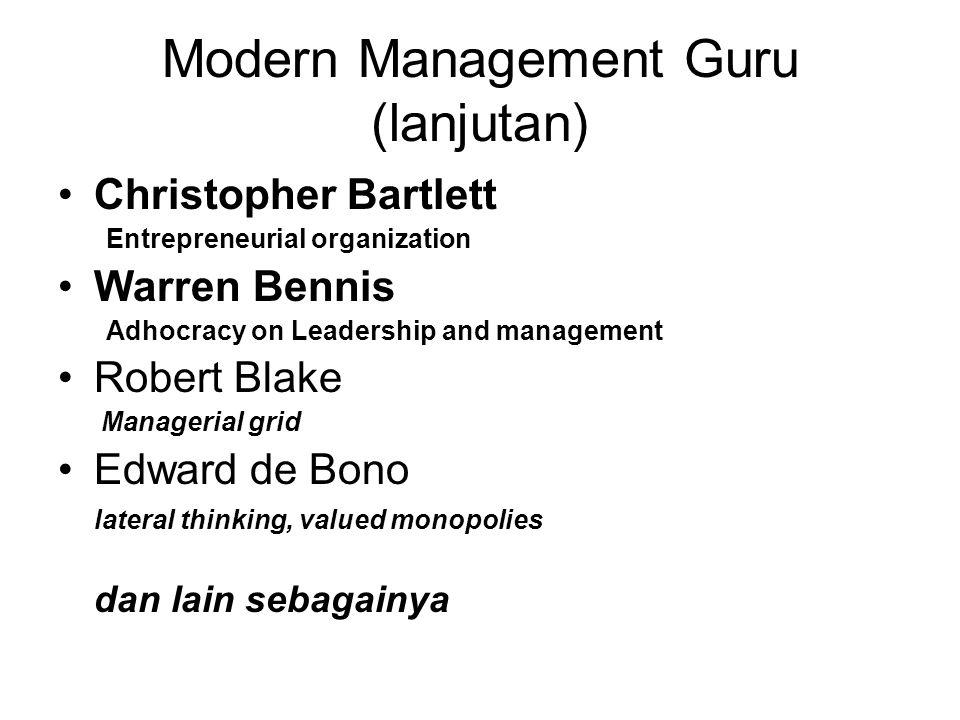 Modern Management Guru (lanjutan) •Christopher Bartlett Entrepreneurial organization •Warren Bennis Adhocracy on Leadership and management •Robert Blake Managerial grid •Edward de Bono lateral thinking, valued monopolies dan lain sebagainya