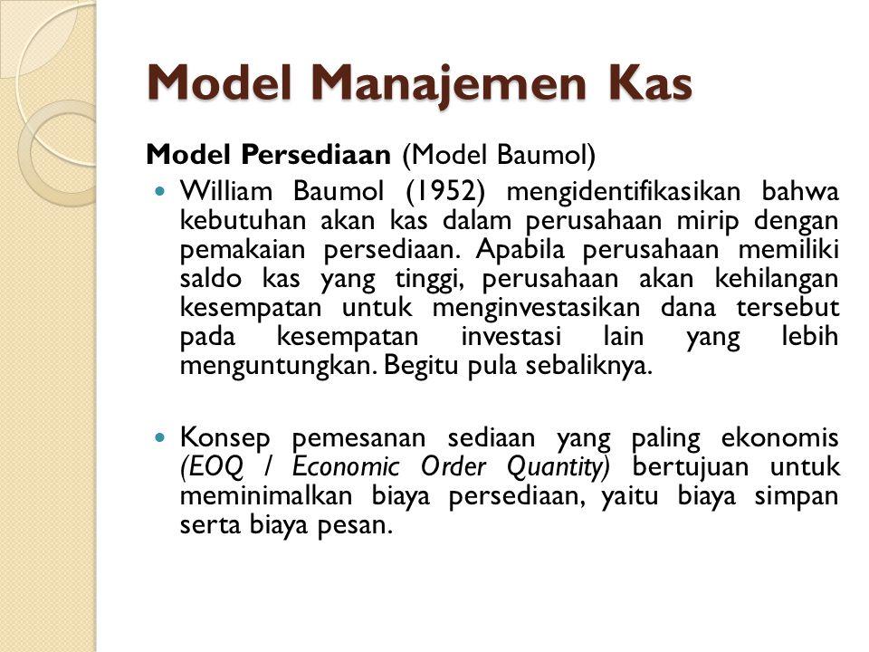 Model Manajemen Kas Model Persediaan (Model Baumol)  William Baumol (1952) mengidentifikasikan bahwa kebutuhan akan kas dalam perusahaan mirip dengan