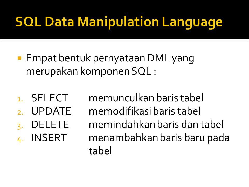  Empat bentuk pernyataan DML yang merupakan komponen SQL : 1. SELECTmemunculkan baris tabel 2. UPDATEmemodifikasi baris tabel 3. DELETEmemindahkan ba