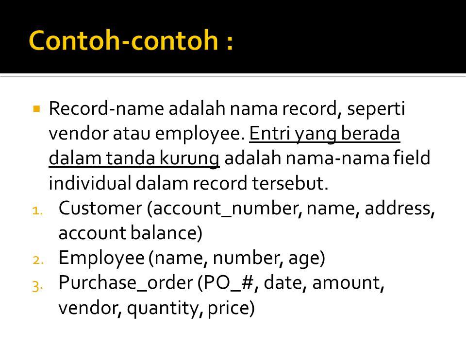  Record-name adalah nama record, seperti vendor atau employee. Entri yang berada dalam tanda kurung adalah nama-nama field individual dalam record te