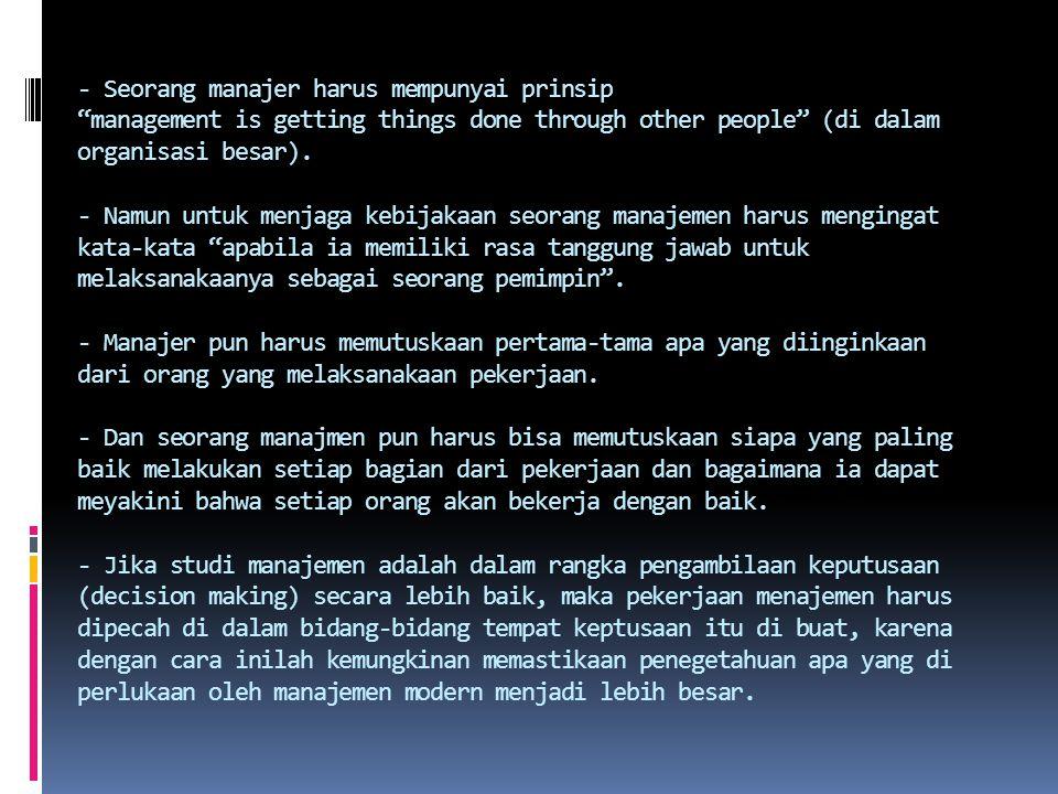 - Seorang manajer harus mempunyai prinsip management is getting things done through other people (di dalam organisasi besar).