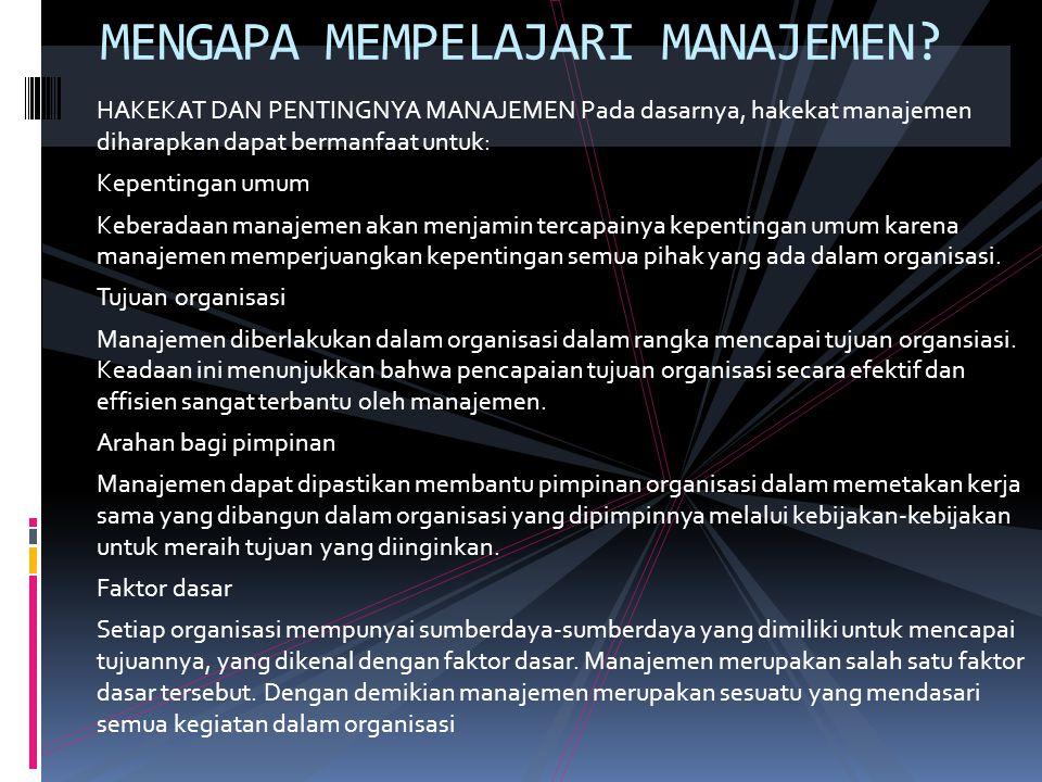 HAKEKAT DAN PENTINGNYA MANAJEMEN Pada dasarnya, hakekat manajemen diharapkan dapat bermanfaat untuk: Kepentingan umum Keberadaan manajemen akan menjamin tercapainya kepentingan umum karena manajemen memperjuangkan kepentingan semua pihak yang ada dalam organisasi.