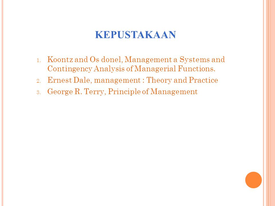 KEPUSTAKAAN 1. Koontz and Os donel, Management a Systems and Contingency Analysis of Managerial Functions. 2. Ernest Dale, management : Theory and Pra