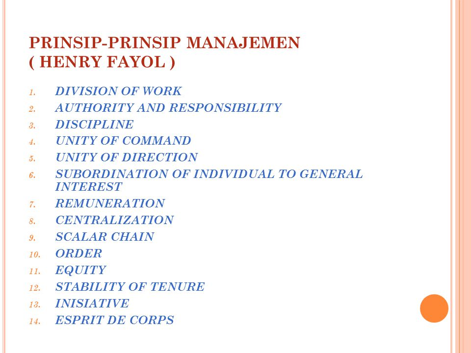 PRINSIP-PRINSIP MANAJEMEN ( HENRY FAYOL ) 1. DIVISION OF WORK 2. AUTHORITY AND RESPONSIBILITY 3. DISCIPLINE 4. UNITY OF COMMAND 5. UNITY OF DIRECTION