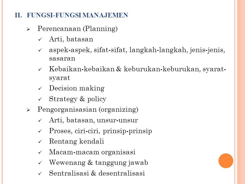II. FUNGSI-FUNGSI MANAJEMEN  Perencanaan (Planning)  Arti, batasan  aspek-aspek, sifat-sifat, langkah-langkah, jenis-jenis, sasaran  Kebaikan-keba