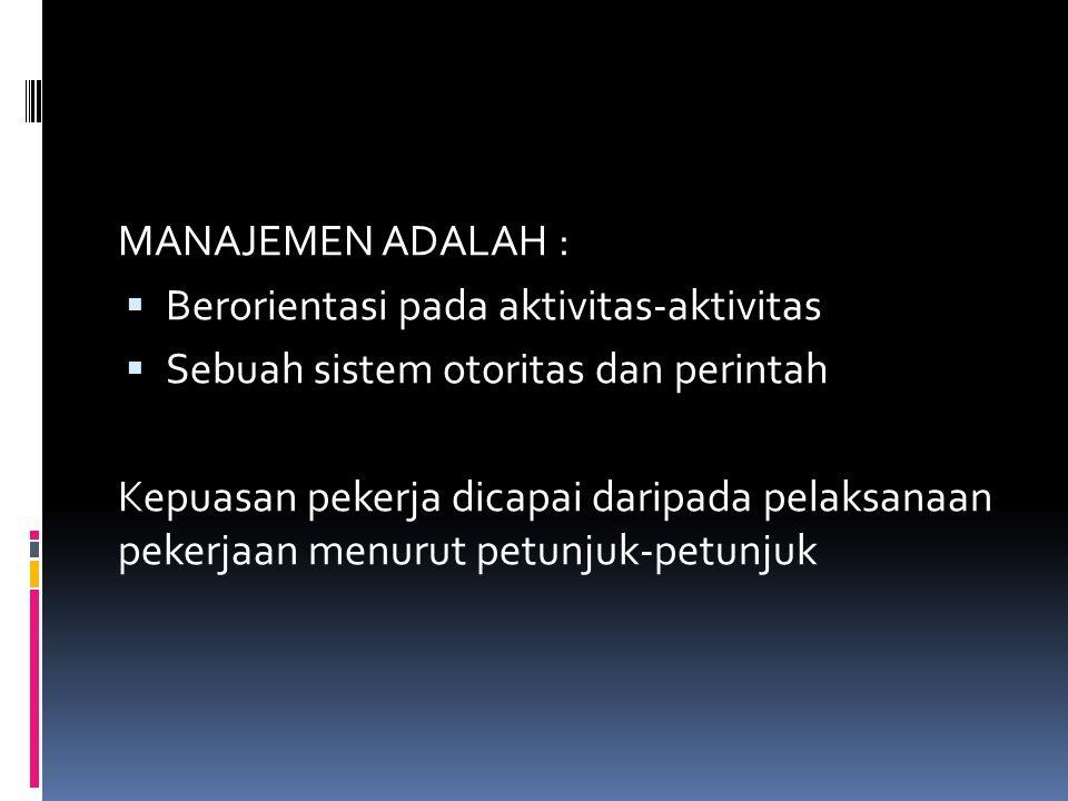 MANAJEMEN ADALAH :  Berorientasi pada aktivitas-aktivitas  Sebuah sistem otoritas dan perintah Kepuasan pekerja dicapai daripada pelaksanaan pekerja