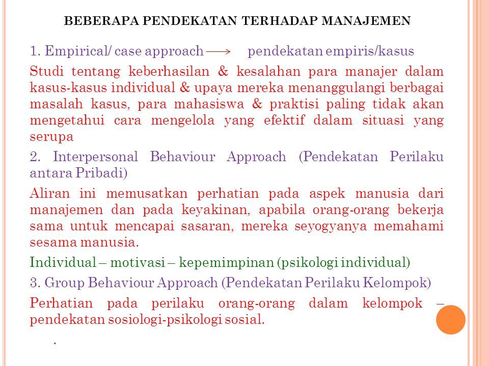 BEBERAPA PENDEKATAN TERHADAP MANAJEMEN 1. Empirical/ case approach pendekatan empiris/kasus Studi tentang keberhasilan & kesalahan para manajer dalam