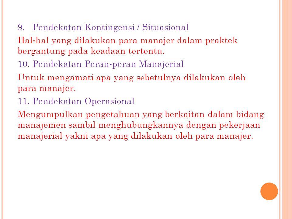 9. Pendekatan Kontingensi / Situasional Hal-hal yang dilakukan para manajer dalam praktek bergantung pada keadaan tertentu. 10. Pendekatan Peran-peran