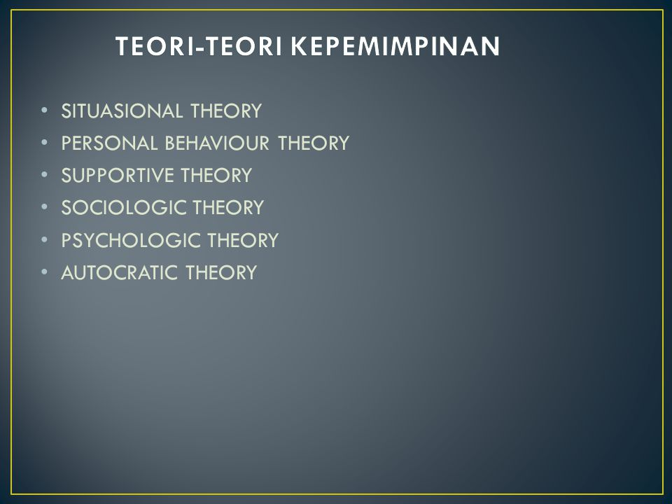 • SITUASIONAL THEORY • PERSONAL BEHAVIOUR THEORY • SUPPORTIVE THEORY • SOCIOLOGIC THEORY • PSYCHOLOGIC THEORY • AUTOCRATIC THEORY