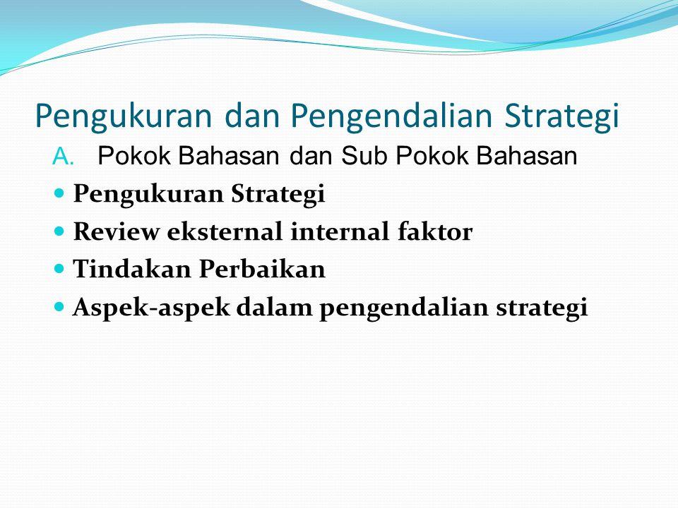 Pengukuran dan Pengendalian Strategi A. Pokok Bahasan dan Sub Pokok Bahasan  Pengukuran Strategi  Review eksternal internal faktor  Tindakan Perbai