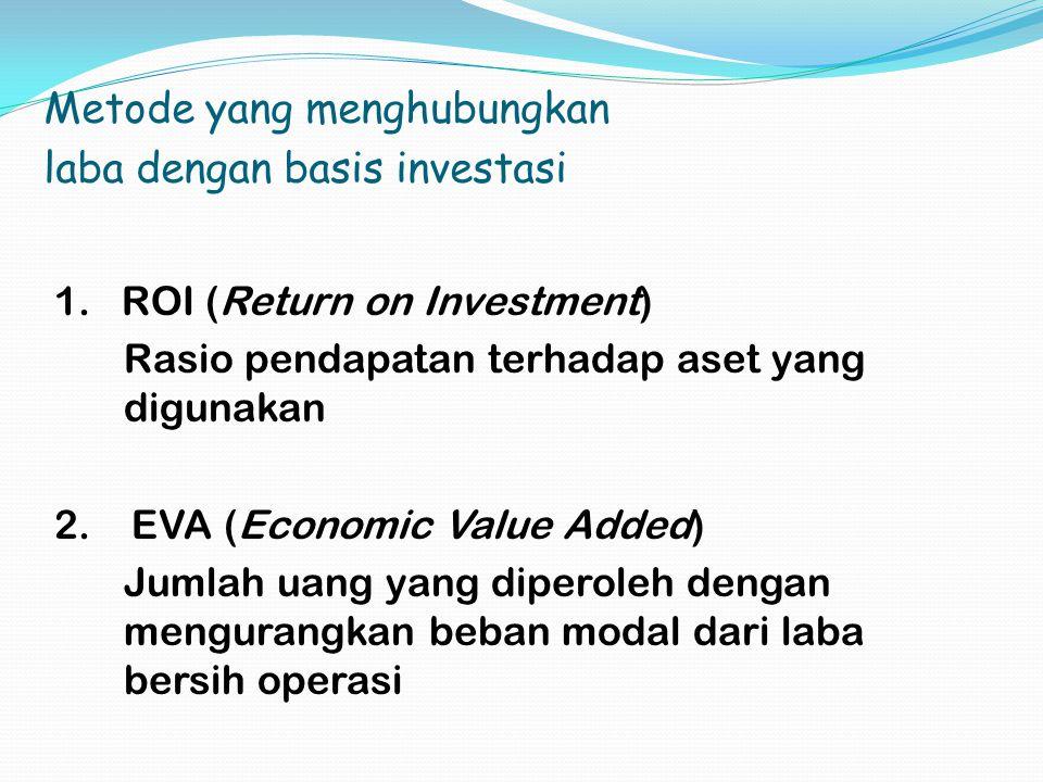 Metode yang menghubungkan laba dengan basis investasi 1. ROI (Return on Investment) Rasio pendapatan terhadap aset yang digunakan 2. EVA (Economic Val