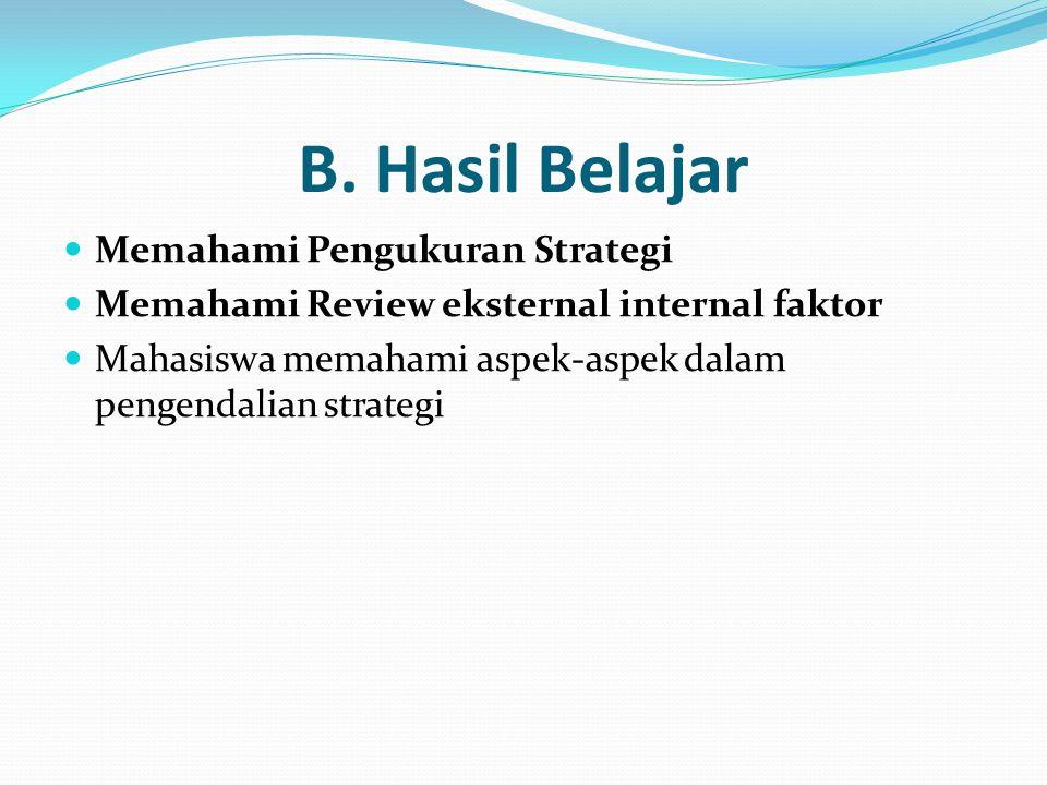 B. Hasil Belajar  Memahami Pengukuran Strategi  Memahami Review eksternal internal faktor  Mahasiswa memahami aspek-aspek dalam pengendalian strate