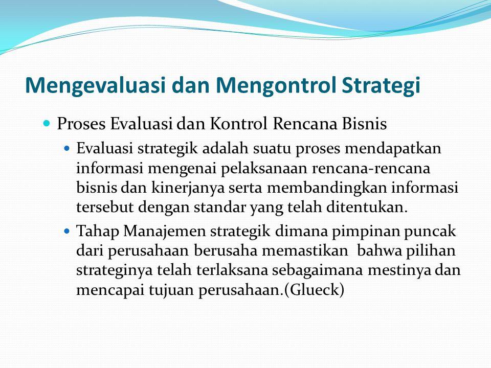 Mengevaluasi dan Mengontrol Strategi  Proses Evaluasi dan Kontrol Rencana Bisnis  Evaluasi strategik adalah suatu proses mendapatkan informasi menge