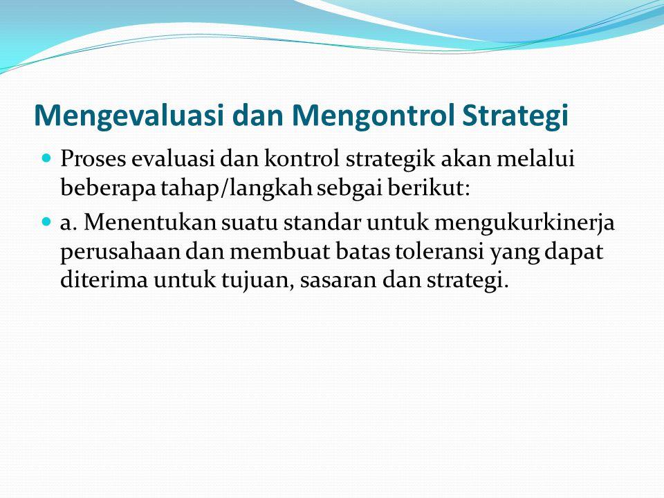 Mengevaluasi dan Mengontrol Strategi  Proses evaluasi dan kontrol strategik akan melalui beberapa tahap/langkah sebgai berikut:  a. Menentukan suatu
