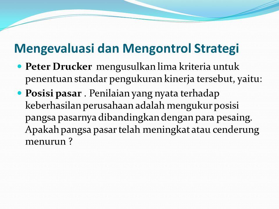 Mengevaluasi dan Mengontrol Strategi  Peter Drucker mengusulkan lima kriteria untuk penentuan standar pengukuran kinerja tersebut, yaitu:  Posisi pasar.