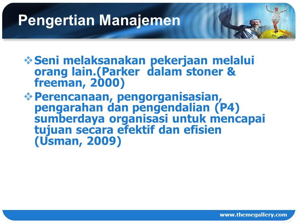www.themegallery.com Pengertian Manajemen  Seni melaksanakan pekerjaan melalui orang lain.(Parker dalam stoner & freeman, 2000)  Perencanaan, pengor