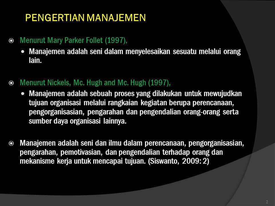 PENGERTIAN MANAJEMEN  Menurut Mary Parker Follet (1997),  Manajemen adalah seni dalam menyelesaikan sesuatu melalui orang lain.  Menurut Nickels, M
