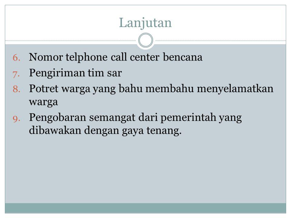 Lanjutan 6. Nomor telphone call center bencana 7. Pengiriman tim sar 8. Potret warga yang bahu membahu menyelamatkan warga 9. Pengobaran semangat dari