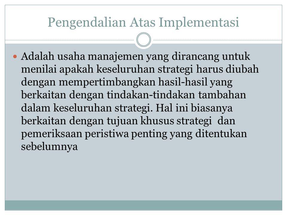 Pengendalian Atas Implementasi  Adalah usaha manajemen yang dirancang untuk menilai apakah keseluruhan strategi harus diubah dengan mempertimbangkan hasil-hasil yang berkaitan dengan tindakan-tindakan tambahan dalam keseluruhan strategi.