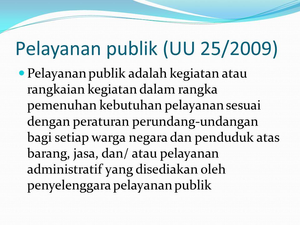 Pelayanan publik (UU 25/2009)  Pelayanan publik adalah kegiatan atau rangkaian kegiatan dalam rangka pemenuhan kebutuhan pelayanan sesuai dengan peraturan perundang-undangan bagi setiap warga negara dan penduduk atas barang, jasa, dan/ atau pelayanan administratif yang disediakan oleh penyelenggara pelayanan publik
