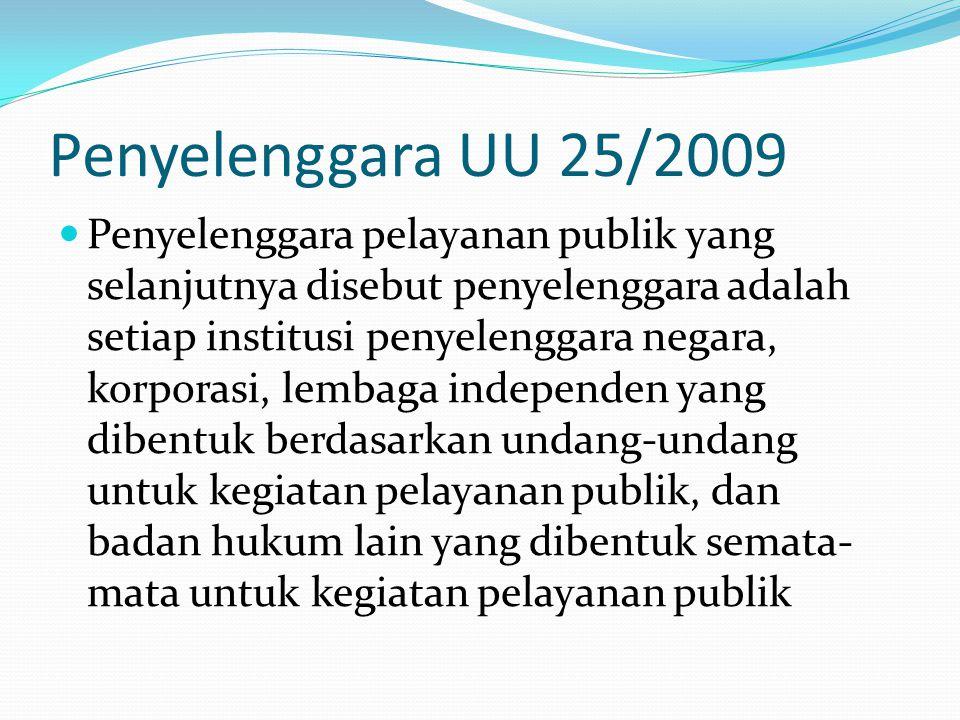 Penyelenggara UU 25/2009  Penyelenggara pelayanan publik yang selanjutnya disebut penyelenggara adalah setiap institusi penyelenggara negara, korporasi, lembaga independen yang dibentuk berdasarkan undang-undang untuk kegiatan pelayanan publik, dan badan hukum lain yang dibentuk semata- mata untuk kegiatan pelayanan publik
