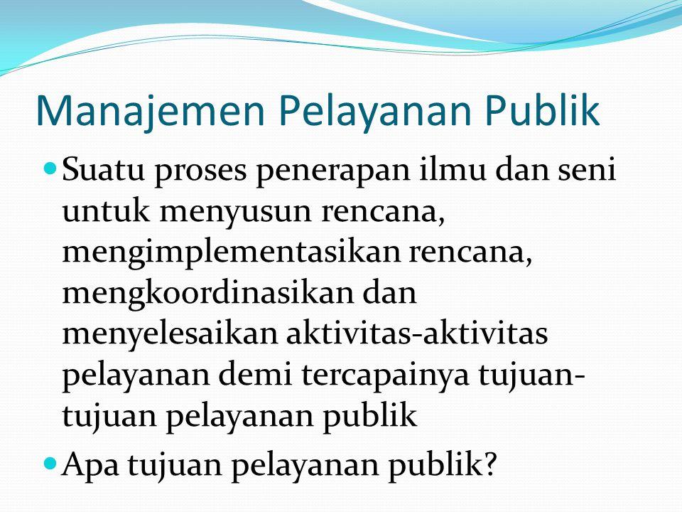 Manajemen Pelayanan Publik  Suatu proses penerapan ilmu dan seni untuk menyusun rencana, mengimplementasikan rencana, mengkoordinasikan dan menyelesa