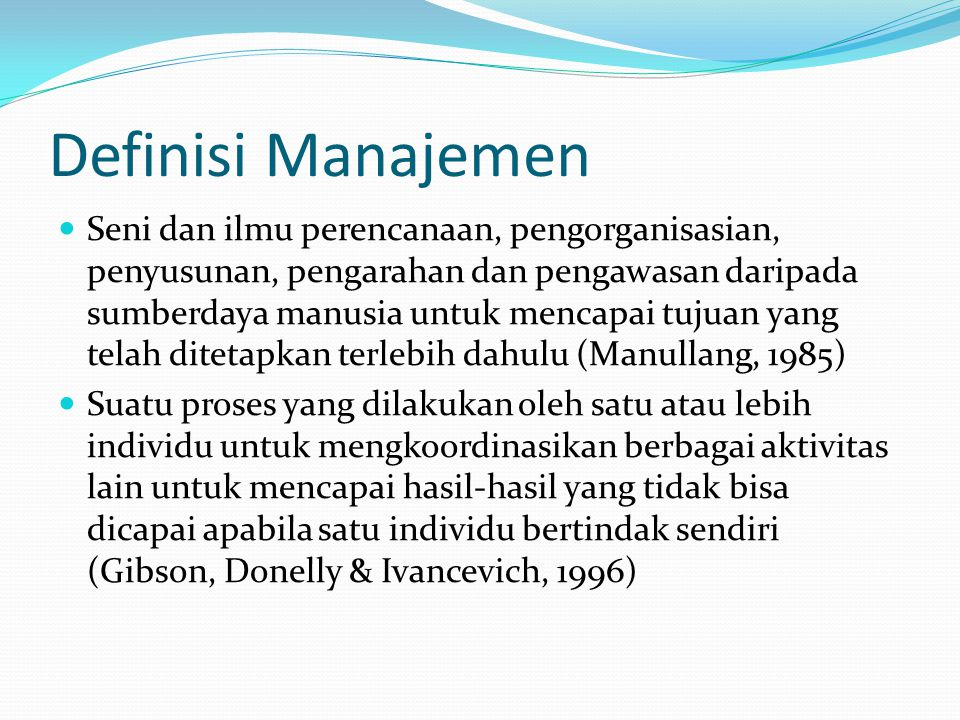 Definisi Manajemen  Seni dan ilmu perencanaan, pengorganisasian, penyusunan, pengarahan dan pengawasan daripada sumberdaya manusia untuk mencapai tuj