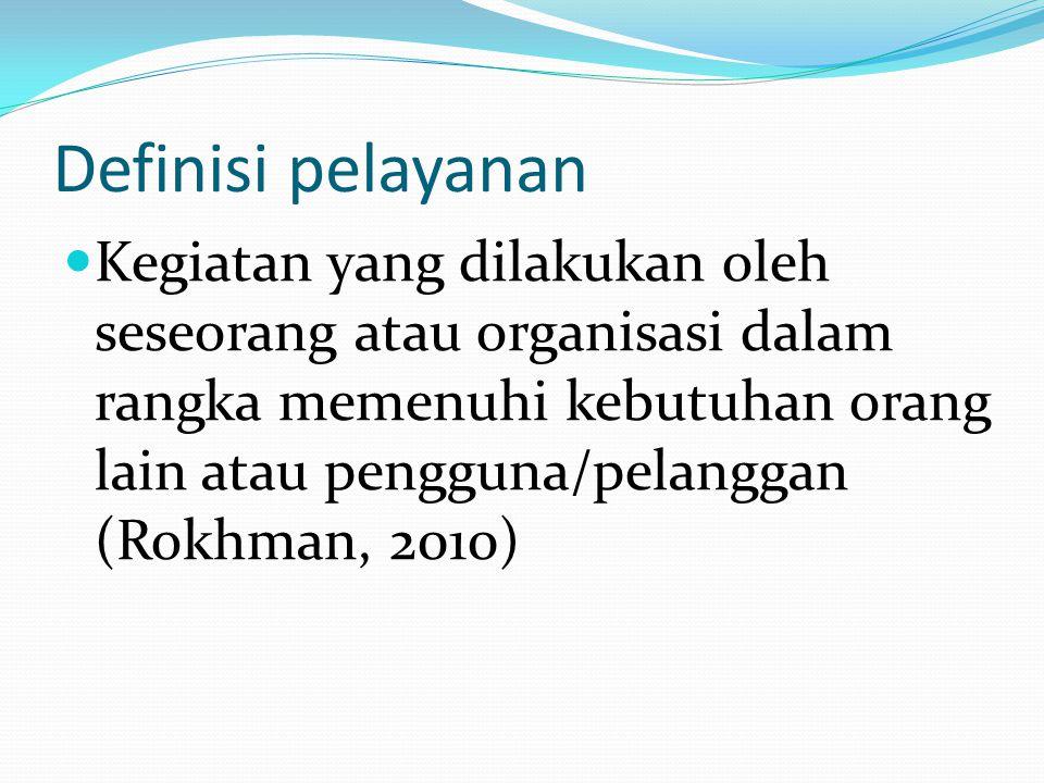 Definisi pelayanan  Kegiatan yang dilakukan oleh seseorang atau organisasi dalam rangka memenuhi kebutuhan orang lain atau pengguna/pelanggan (Rokhman, 2010)