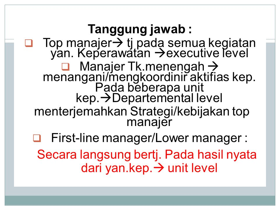 Tanggung jawab :  Top manajer  tj pada semua kegiatan yan. Keperawatan  executive level  Manajer Tk.menengah  menangani/mengkoordinir aktifias ke