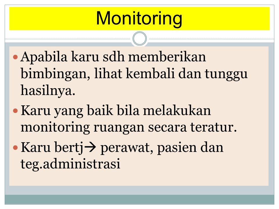 Monitoring  Apabila karu sdh memberikan bimbingan, lihat kembali dan tunggu hasilnya.  Karu yang baik bila melakukan monitoring ruangan secara terat