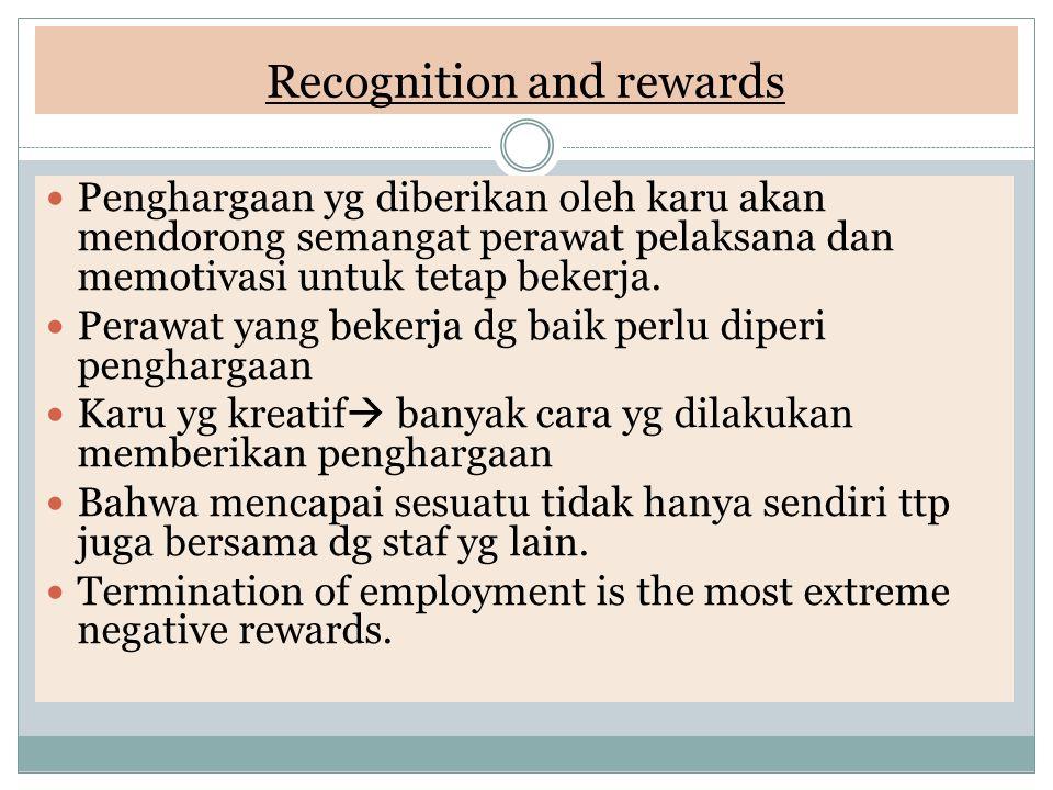 Recognition and rewards  Penghargaan yg diberikan oleh karu akan mendorong semangat perawat pelaksana dan memotivasi untuk tetap bekerja.  Perawat y
