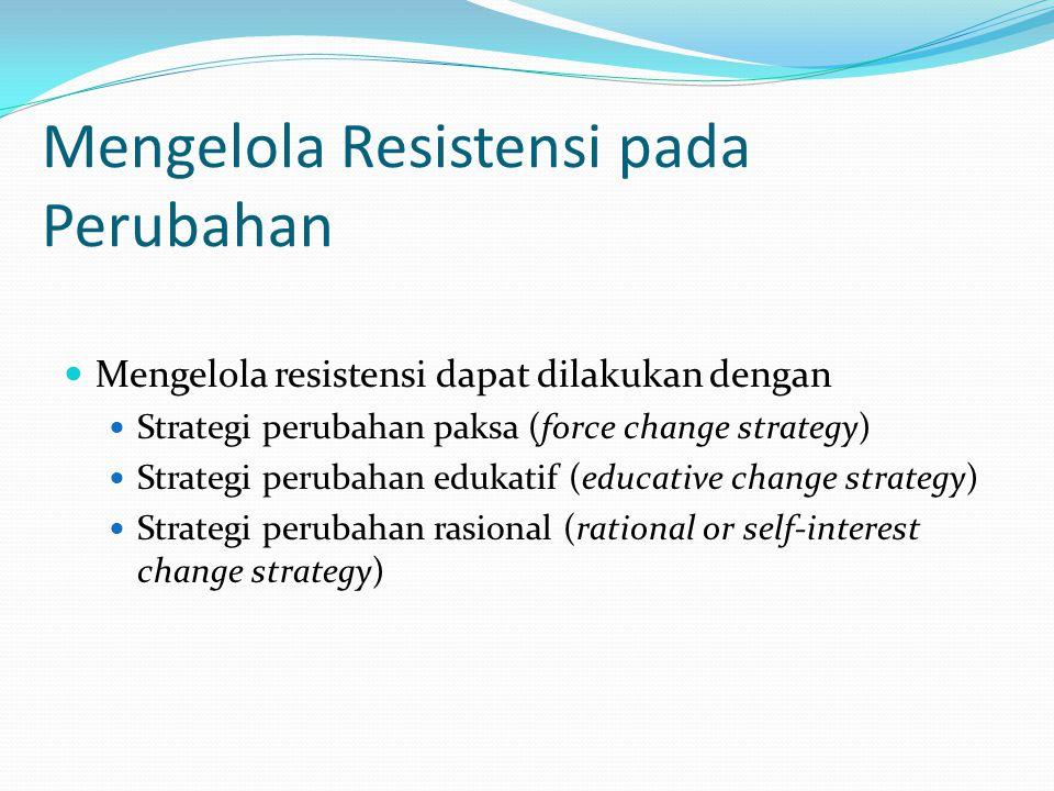 Mengelola Resistensi pada Perubahan  Mengelola resistensi dapat dilakukan dengan  Strategi perubahan paksa (force change strategy)  Strategi peruba