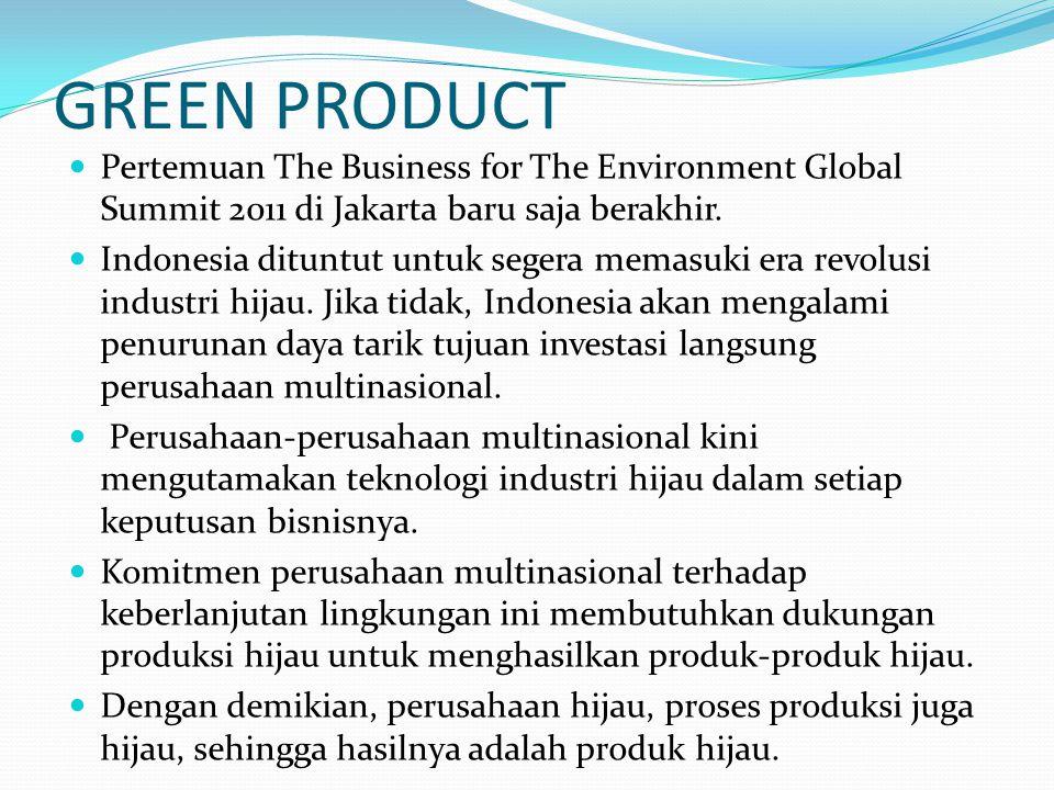 GREEN PRODUCT  Pertemuan The Business for The Environment Global Summit 2011 di Jakarta baru saja berakhir.  Indonesia dituntut untuk segera memasuk