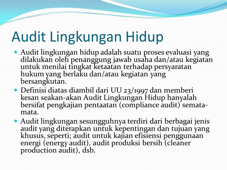 Audit Lingkungan Hidup  Audit lingkungan hidup adalah suatu proses evaluasi yang dilakukan oleh penanggung jawab usaha dan/atau kegiatan untuk menila
