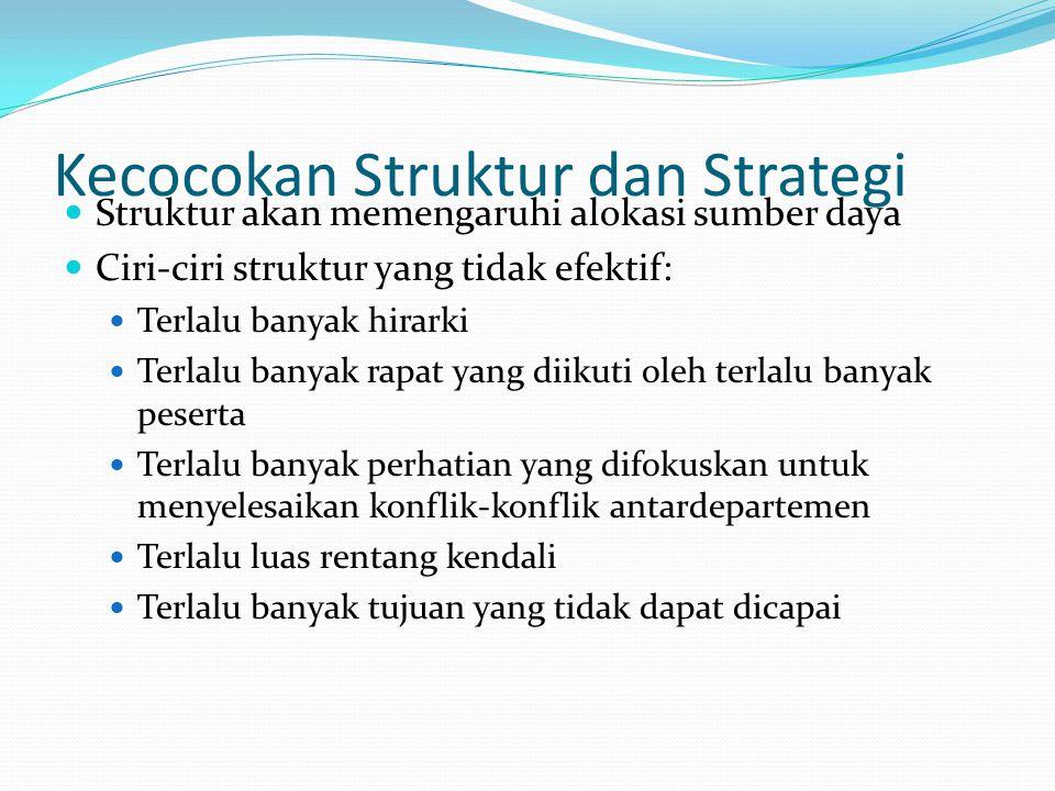 Kecocokan Struktur dan Strategi  Struktur akan memengaruhi alokasi sumber daya  Ciri-ciri struktur yang tidak efektif:  Terlalu banyak hirarki  Te