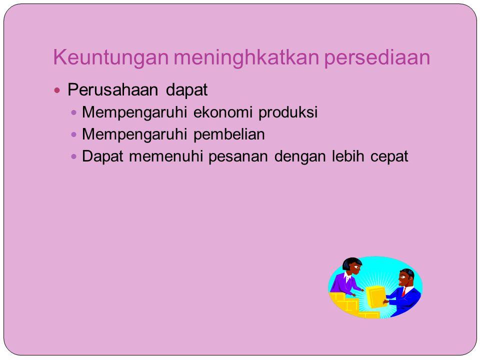 Keuntungan meninghkatkan persediaan  Perusahaan dapat  Mempengaruhi ekonomi produksi  Mempengaruhi pembelian  Dapat memenuhi pesanan dengan lebih