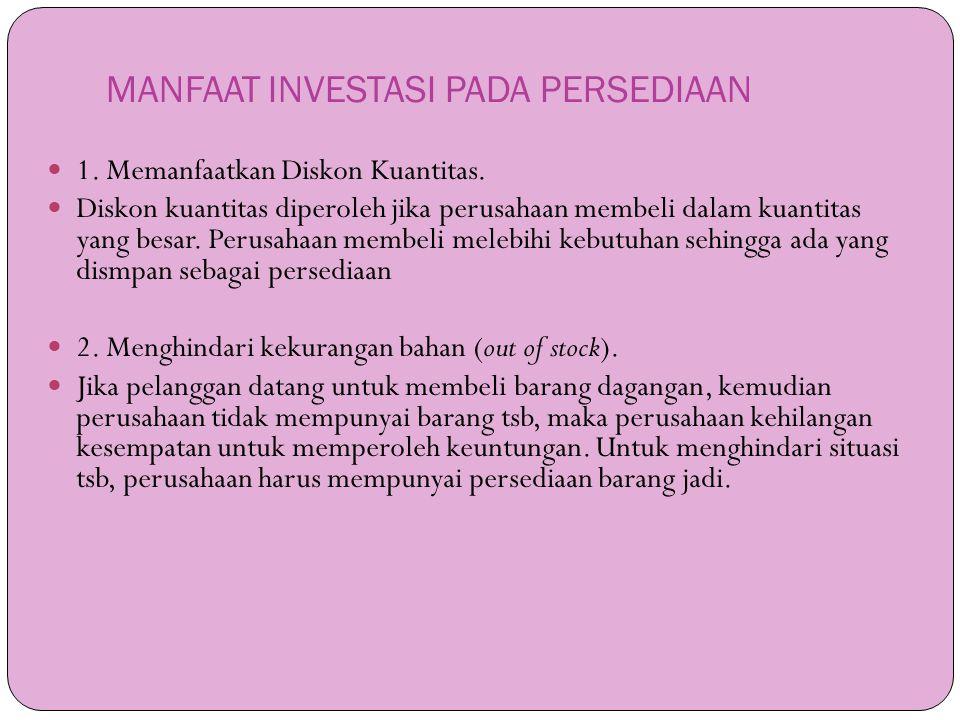 MANFAAT INVESTASI PADA PERSEDIAAN  1. Memanfaatkan Diskon Kuantitas.  Diskon kuantitas diperoleh jika perusahaan membeli dalam kuantitas yang besar.