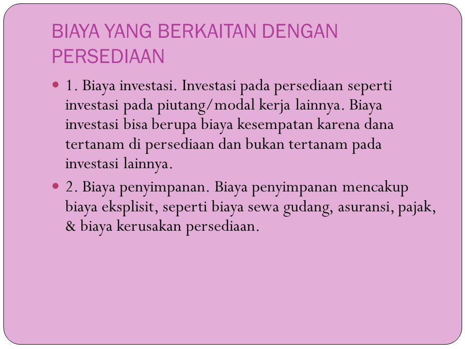 BIAYA YANG BERKAITAN DENGAN PERSEDIAAN  1. Biaya investasi. Investasi pada persediaan seperti investasi pada piutang/modal kerja lainnya. Biaya inves