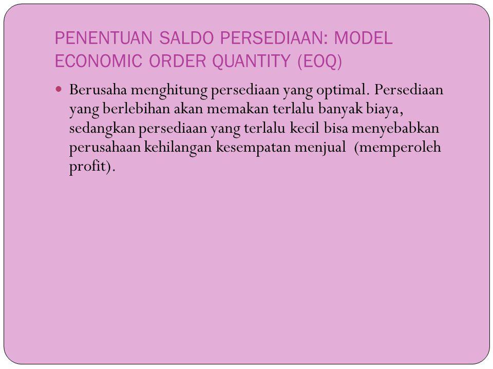 PENENTUAN SALDO PERSEDIAAN: MODEL ECONOMIC ORDER QUANTITY (EOQ)  Berusaha menghitung persediaan yang optimal. Persediaan yang berlebihan akan memakan