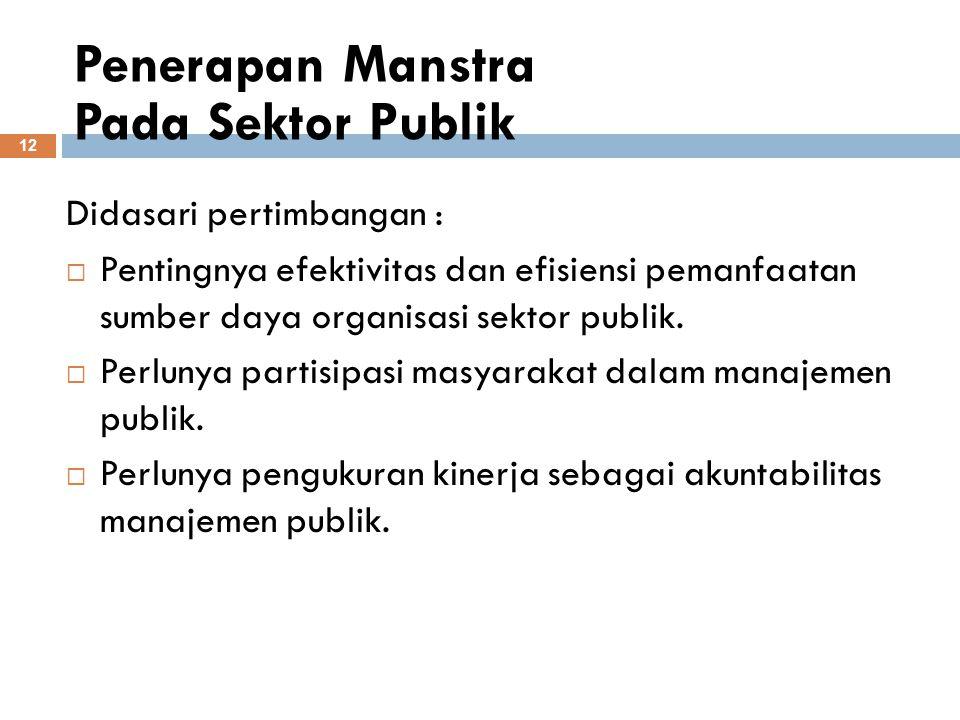 Penerapan Manstra Pada Sektor Publik 12 Didasari pertimbangan :  Pentingnya efektivitas dan efisiensi pemanfaatan sumber daya organisasi sektor publi
