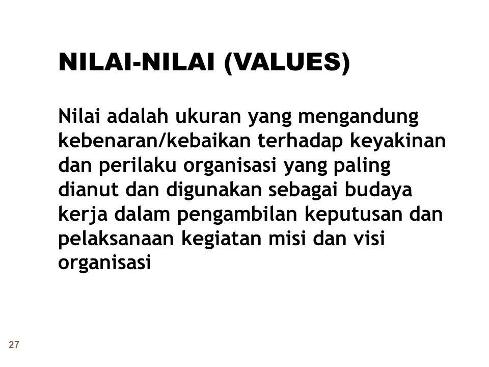 27 NILAI-NILAI (VALUES) Nilai adalah ukuran yang mengandung kebenaran/kebaikan terhadap keyakinan dan perilaku organisasi yang paling dianut dan digun