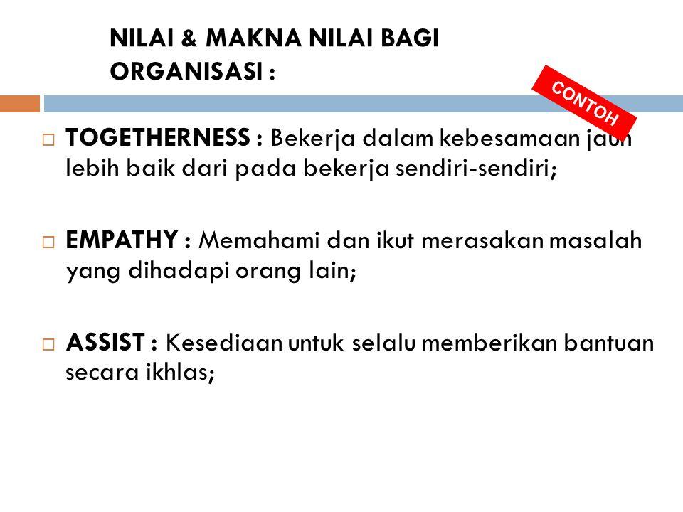 NILAI & MAKNA NILAI BAGI ORGANISASI :  TOGETHERNESS : Bekerja dalam kebesamaan jauh lebih baik dari pada bekerja sendiri-sendiri;  EMPATHY : Memaham