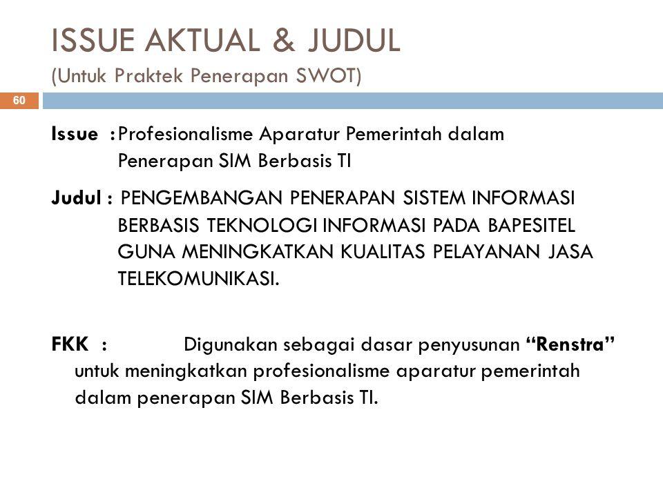 ISSUE AKTUAL & JUDUL (Untuk Praktek Penerapan SWOT) 60 Issue :Profesionalisme Aparatur Pemerintah dalam Penerapan SIM Berbasis TI Judul : PENGEMBANGAN