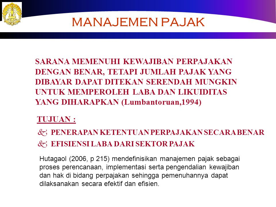 MANAJEMEN PAJAK SARANA MEMENUHI KEWAJIBAN PERPAJAKAN DENGAN BENAR, TETAPI JUMLAH PAJAK YANG DIBAYAR DAPAT DITEKAN SERENDAH MUNGKIN UNTUK MEMPEROLEH LABA DAN LIKUIDITAS YANG DIHARAPKAN (Lumbantoruan,1994) TUJUAN : k PENERAPAN KETENTUAN PERPAJAKAN SECARA BENAR k EFISIENSI LABA DARI SEKTOR PAJAK Hutagaol (2006, p 215) mendefinisikan manajemen pajak sebagai proses perencanaan, implementasi serta pengendalian kewajiban dan hak di bidang perpajakan sehingga pemenuhannya dapat dilaksanakan secara efektif dan efisien.