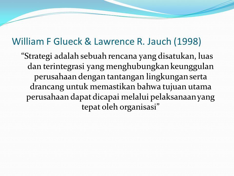 """William F Glueck & Lawrence R. Jauch (1998) """"Strategi adalah sebuah rencana yang disatukan, luas dan terintegrasi yang menghubungkan keunggulan perusa"""