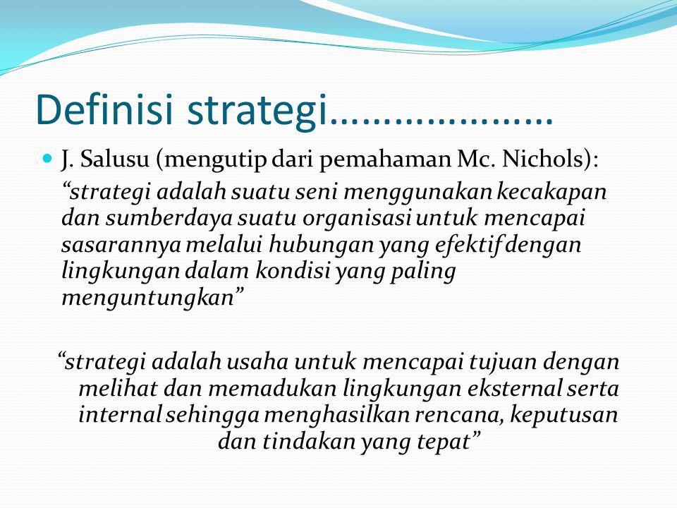 "Definisi strategi…………………  J. Salusu (mengutip dari pemahaman Mc. Nichols): ""strategi adalah suatu seni menggunakan kecakapan dan sumberdaya suatu org"